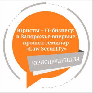 Юристы – IT-бизнесу: в Запорожье впервые прошел семинар «Law SecurITy»
